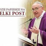Orędzie Ojca Świętego Franciszka na Wielki Post  - Parafia Kościoła Rzymsko Katolickiego pw. śś. Piotra i Pawła w Kruszwicy